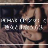 PCMAX(ピシマ)で熟女と出会う方法!登録手順と便利機能の使い方を伝授!