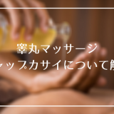 睾丸マッサージ「ジャップカサイ」ってなに?効果・施術の流れ・風俗について解説!
